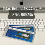 iMac Retina 5K 27インチ(2017, 2019)のメモリ増設方法と注意点-メモリ増設で快適サクサク現像!-